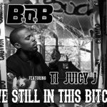 """B.o.B f/ Juicy J & T.I. – """"We Still in This Bi**h"""""""